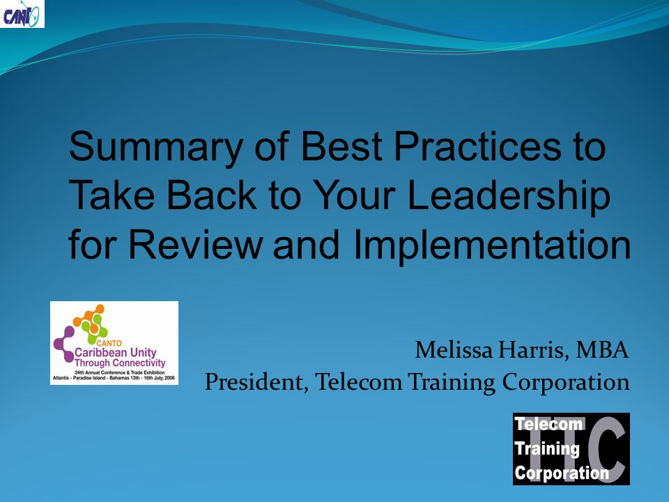 Melissa Harris, MBA President, Telecom Training Corporation Summary of Best Practices to Take Back to Your Leadership for Review and Implementation