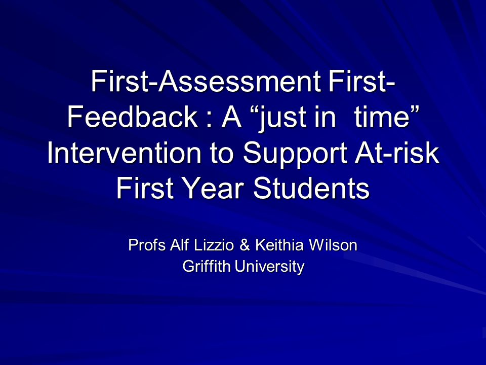 """First-Assessment First- Feedback : A """"just in time"""" Intervention to Support At-risk First Year Students Profs Alf Lizzio & Keithia Wilson Griffith Uni"""