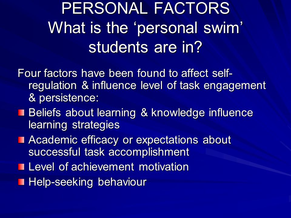 PERSONAL FACTORS What is the 'personal swim' students are in? Four factors have been found to affect self- regulation & influence level of task engage