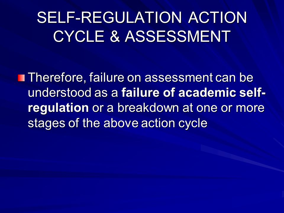 SELF-REGULATION ACTION CYCLE & ASSESSMENT Therefore, failure on assessment can be understood as a failure of academic self- regulation or a breakdown at one or more stages of the above action cycle