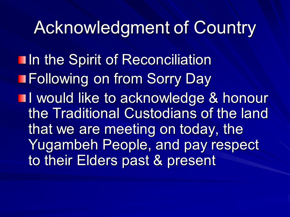 Acknowledgment of Country In the Spirit of Reconciliation Following on from Sorry Day I would like to acknowledge & honour the Traditional Custodians