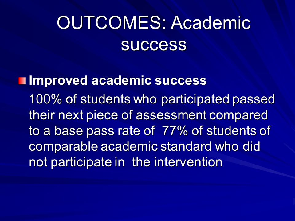 OUTCOMES: Academic success Improved academic success 100% of students who participated passed their next piece of assessment compared to a base pass r