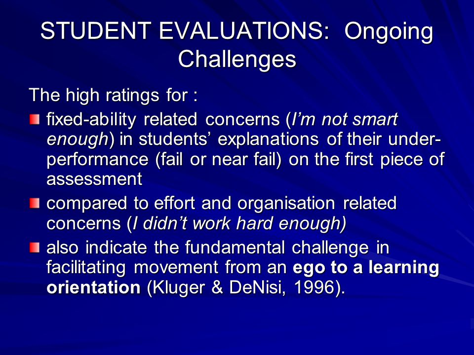 STUDENT EVALUATIONS: Ongoing Challenges The high ratings for : fixed-ability related concerns (I'm not smart enough) in students' explanations of their under- performance (fail or near fail) on the first piece of assessment compared to effort and organisation related concerns (I didn't work hard enough) also indicate the fundamental challenge in facilitating movement from an ego to a learning orientation (Kluger & DeNisi, 1996).