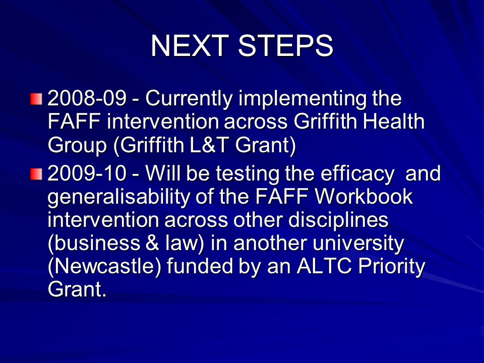 NEXT STEPS 2008-09 - Currently implementing the FAFF intervention across Griffith Health Group (Griffith L&T Grant) 2009-10 - Will be testing the effi