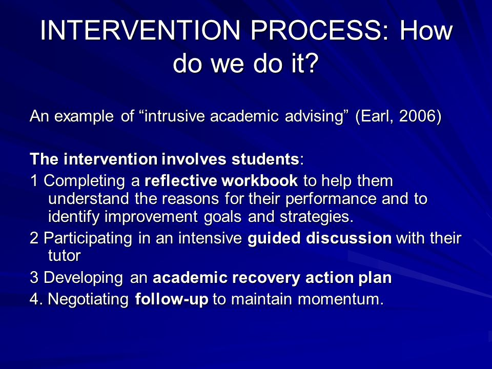 """INTERVENTION PROCESS: How do we do it? An example of """"intrusive academic advising"""" (Earl, 2006) The intervention involves students: 1 Completing a ref"""