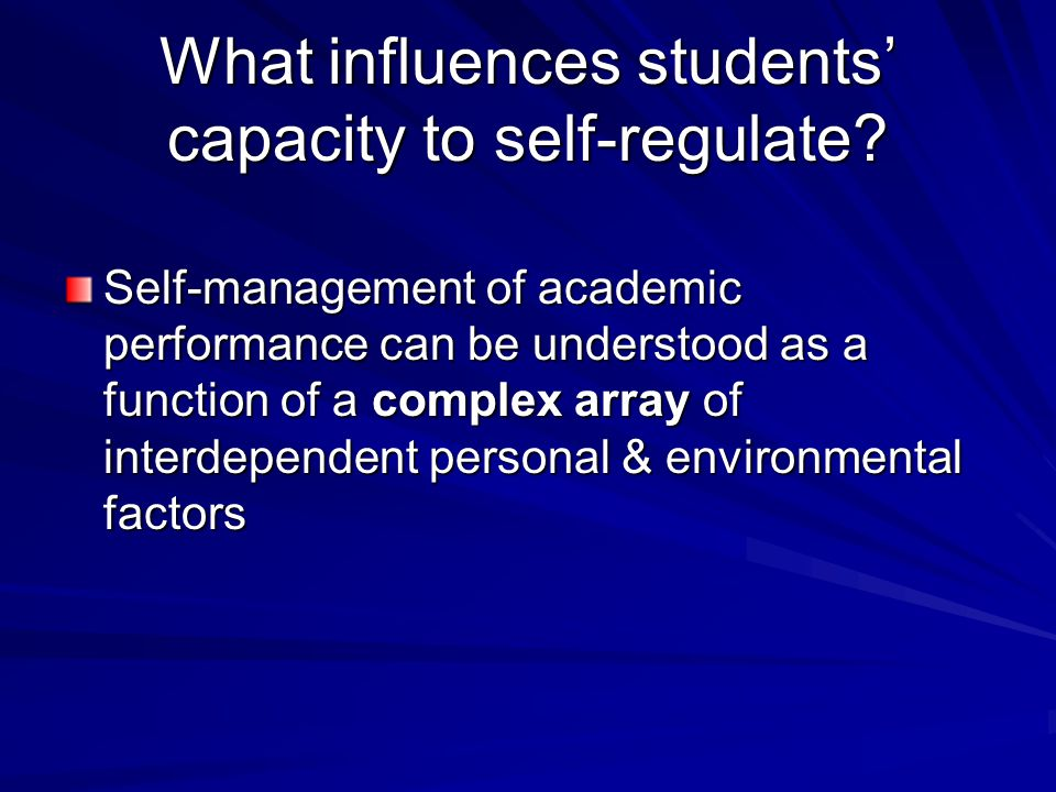 What influences students' capacity to self-regulate? Self-management of academic performance can be understood as a function of a complex array of int