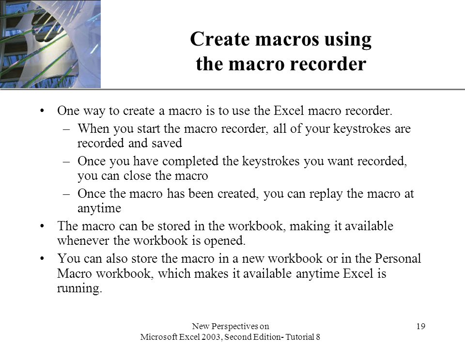 XP New Perspectives on Microsoft Excel 2003, Second Edition- Tutorial 8 19 Create macros using the macro recorder One way to create a macro is to use the Excel macro recorder.