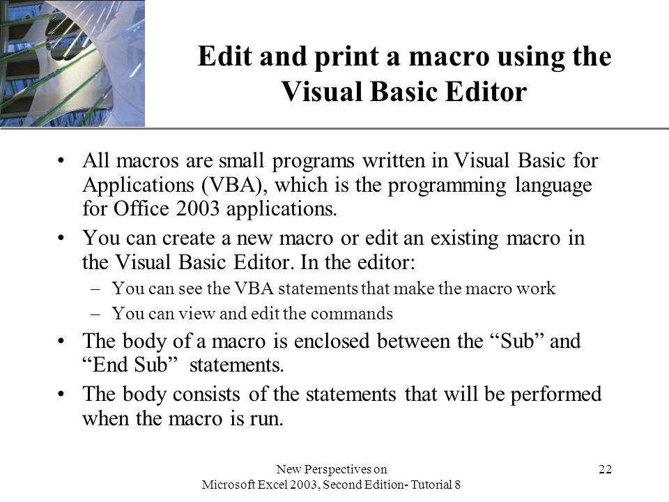 XP New Perspectives on Microsoft Excel 2003, Second Edition- Tutorial 8 22 Edit and print a macro using the Visual Basic Editor All macros are small programs written in Visual Basic for Applications (VBA), which is the programming language for Office 2003 applications.
