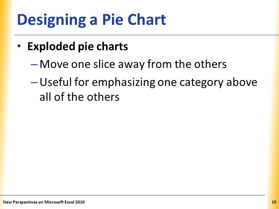 XP Designing a Pie Chart Exploded pie charts – Move one slice away from the others – Useful for emphasizing one category above all of the others New Perspectives on Microsoft Excel 201015