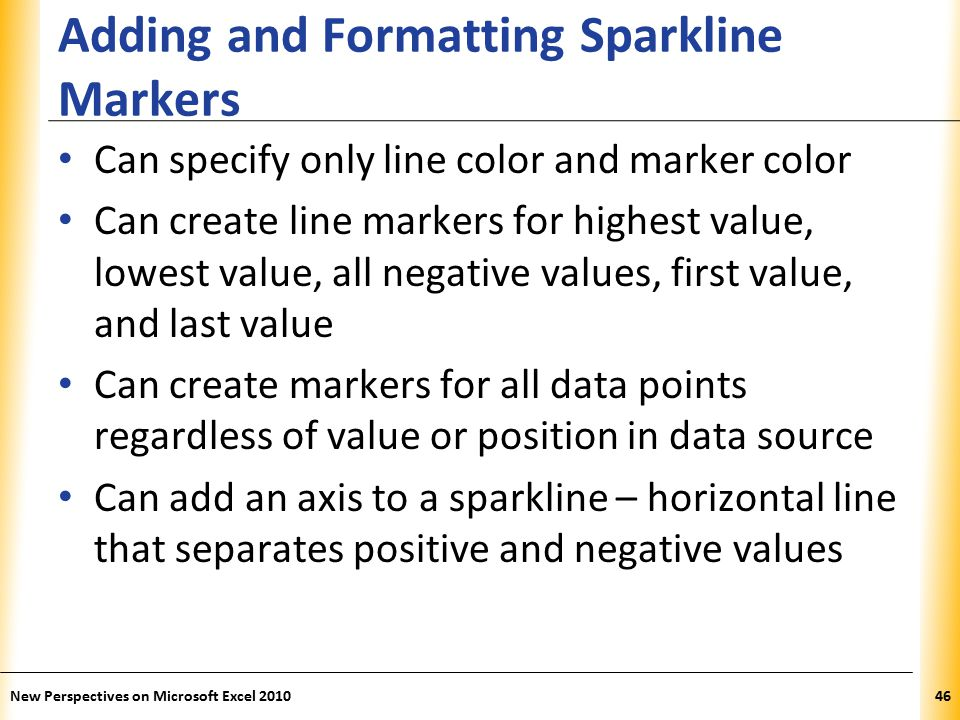 XP Adding and Formatting Sparkline Markers Can specify only line color and marker color Can create line markers for highest value, lowest value, all negative values, first value, and last value Can create markers for all data points regardless of value or position in data source Can add an axis to a sparkline – horizontal line that separates positive and negative values New Perspectives on Microsoft Excel 201046
