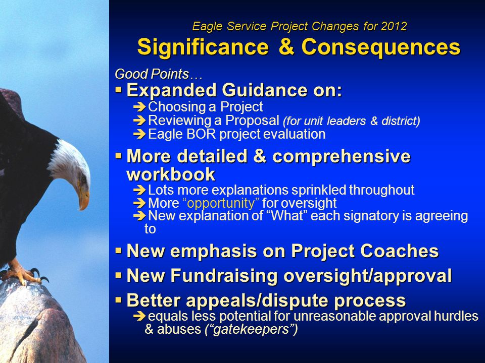 Eagle Service Project Changes for 2012 Significance & Consequences Good Points…  Expanded Guidance on:   Choosing a Project   Reviewing a Proposal (for unit leaders & district)   Eagle BOR project evaluation  More detailed & comprehensive workbook   Lots more explanations sprinkled throughout   More opportunity for oversight   New explanation of What each signatory is agreeing to  New emphasis on Project Coaches  New Fundraising oversight/approval  Better appeals/dispute process   equals less potential for unreasonable approval hurdles & abuses ( gatekeepers )