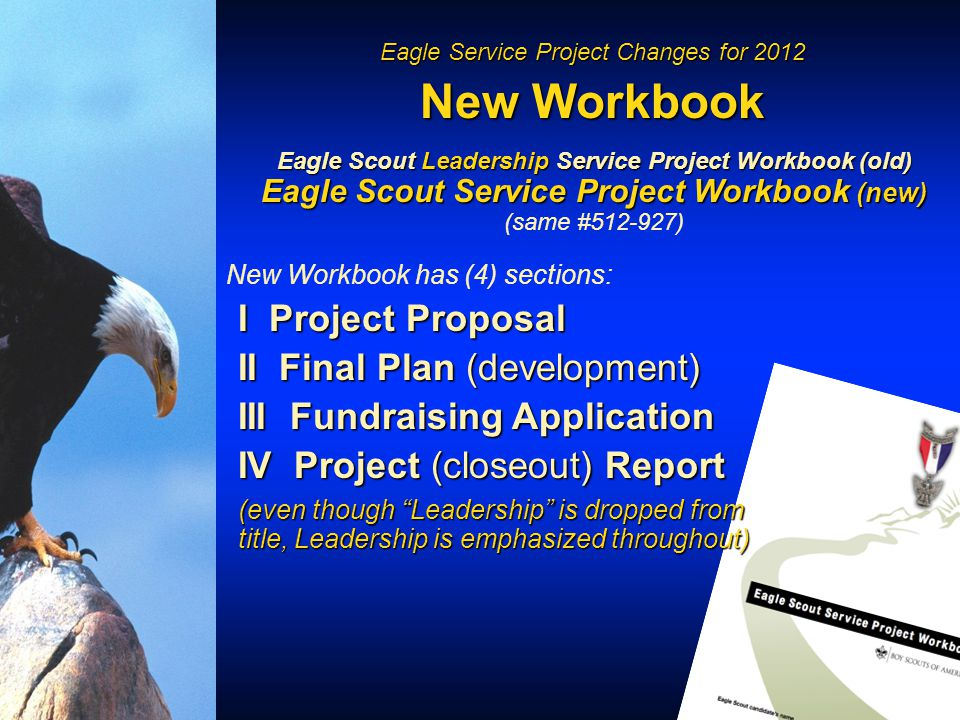 Eagle Service Project Changes for 2012 New Workbook Eagle Scout Leadership Service Project Workbook (old) Eagle Scout Service Project Workbook (new) (same #512-927) New Workbook has (4) sections: I Project Proposal II Final Plan (development) III Fundraising Application IV Project (closeout) Report (even though Leadership is dropped from title, Leadership is emphasized throughout)