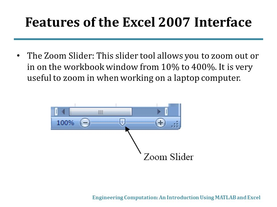 Features of the Excel 2007 Interface The Zoom Slider: This slider tool allows you to zoom out or in on the workbook window from 10% to 400%.