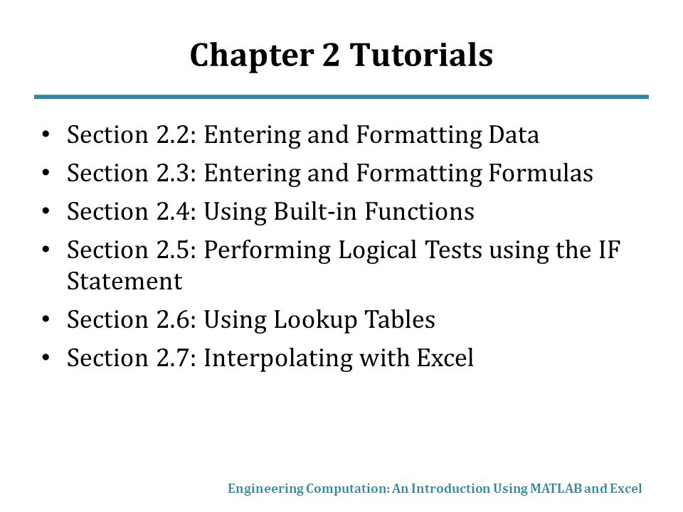 Chapter 2 Tutorials Section 2.2: Entering and Formatting Data Section 2.3: Entering and Formatting Formulas Section 2.4: Using Built-in Functions Section 2.5: Performing Logical Tests using the IF Statement Section 2.6: Using Lookup Tables Section 2.7: Interpolating with Excel Engineering Computation: An Introduction Using MATLAB and Excel