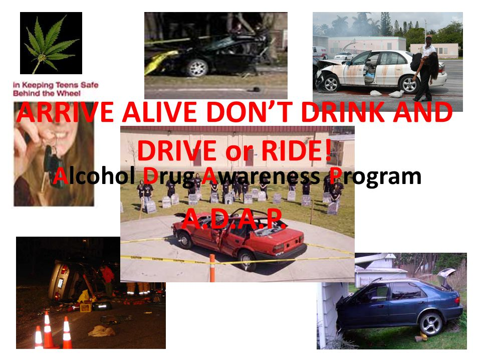 ARRIVE ALIVE DON'T DRINK AND DRIVE or RIDE! Alcohol Drug Awareness Program A.D.A.P.