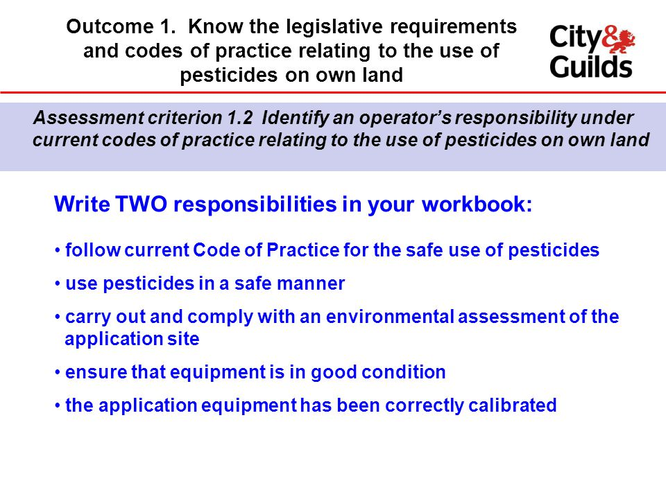 Write TWO responsibilities in your workbook: follow current Code of Practice for the safe use of pesticides use pesticides in a safe manner carry out and comply with an environmental assessment of the application site ensure that equipment is in good condition the application equipment has been correctly calibrated Assessment criterion 1.2 Identify an operator's responsibility under current codes of practice relating to the use of pesticides on own land Outcome 1.