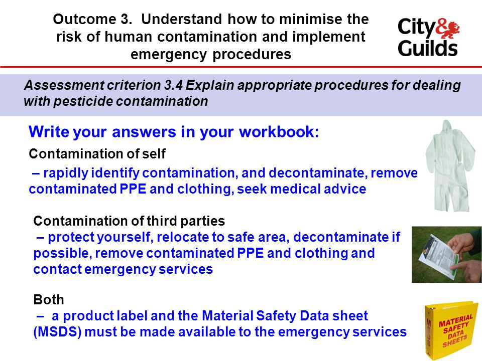 Write your answers in your workbook: Contamination of self – rapidly identify contamination, and decontaminate, remove contaminated PPE and clothing, seek medical advice Contamination of third parties – protect yourself, relocate to safe area, decontaminate if possible, remove contaminated PPE and clothing and contact emergency services Both – a product label and the Material Safety Data sheet (MSDS) must be made available to the emergency services Assessment criterion 3.4 Explain appropriate procedures for dealing with pesticide contamination Outcome 3.