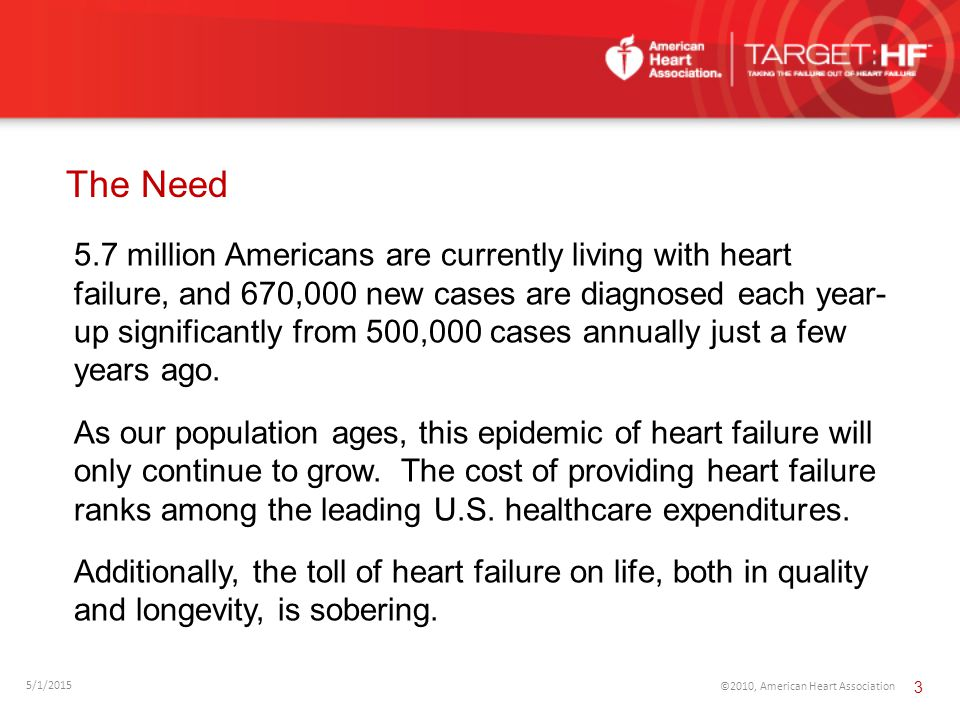 The Need 5/1/2015 ©2010, American Heart Association 3 5.7 million Americans are currently living with heart failure, and 670,000 new cases are diagnos