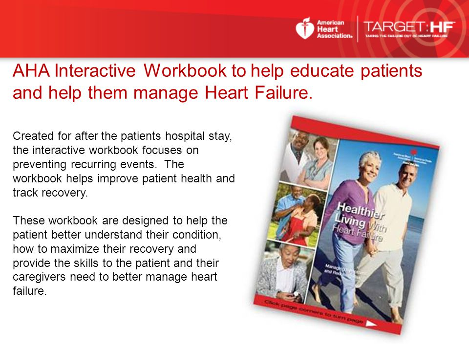 AHA Interactive Workbook to help educate patients and help them manage Heart Failure. Created for after the patients hospital stay, the interactive wo