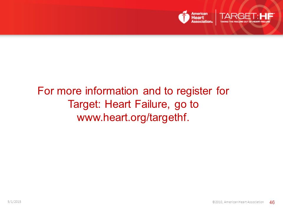 For more information and to register for Target: Heart Failure, go to www.heart.org/targethf. 5/1/2015 ©2010, American Heart Association 46