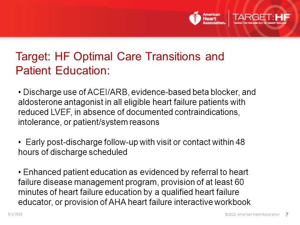Target: HF Optimal Care Transitions and Patient Education: 5/1/2015 ©2010, American Heart Association 7 Discharge use of ACEI/ARB, evidence-based beta