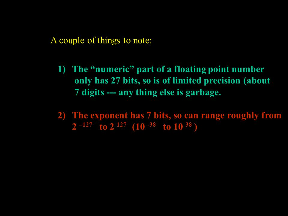 "A couple of things to note: 1)The ""numeric"" part of a floating point number only has 27 bits, so is of limited precision (about 7 digits --- any thing"