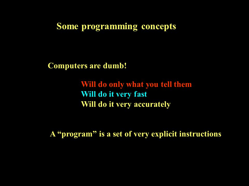 Some programming concepts Computers are dumb.