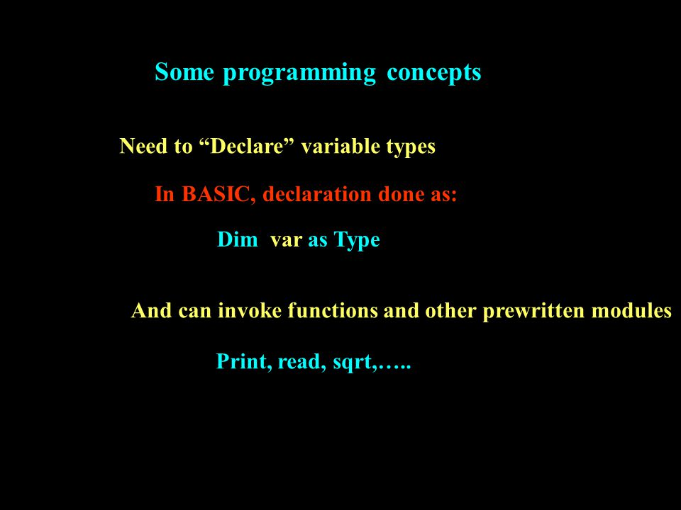 Some programming concepts Need to Declare variable types In BASIC, declaration done as: Dim var as Type And can invoke functions and other prewritten modules Print, read, sqrt,…..
