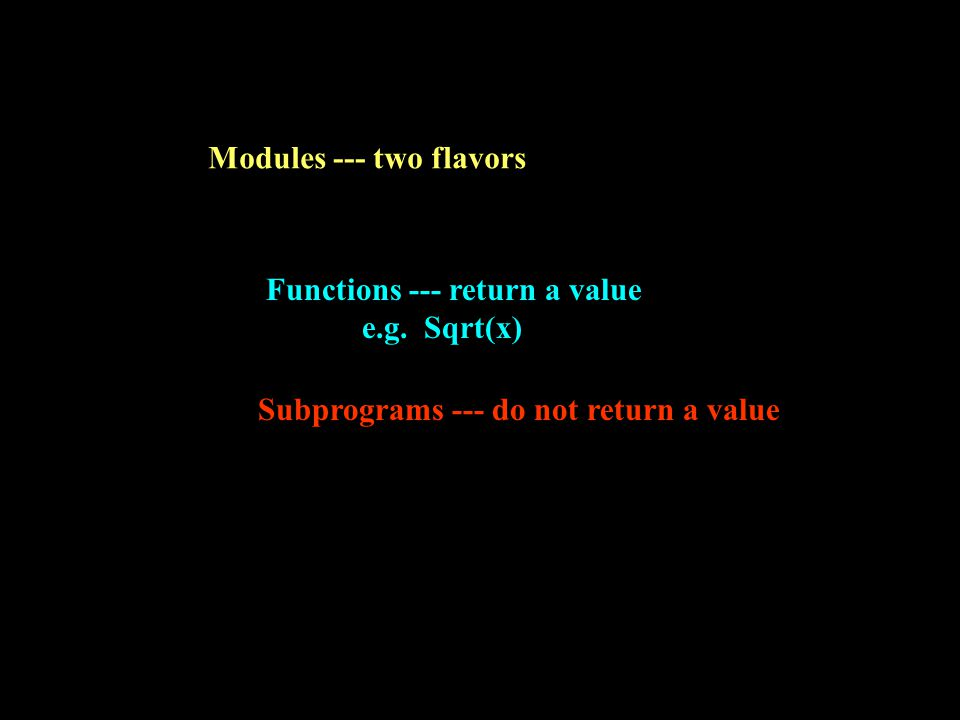 Modules --- two flavors Subprograms --- do not return a value Functions --- return a value e.g.