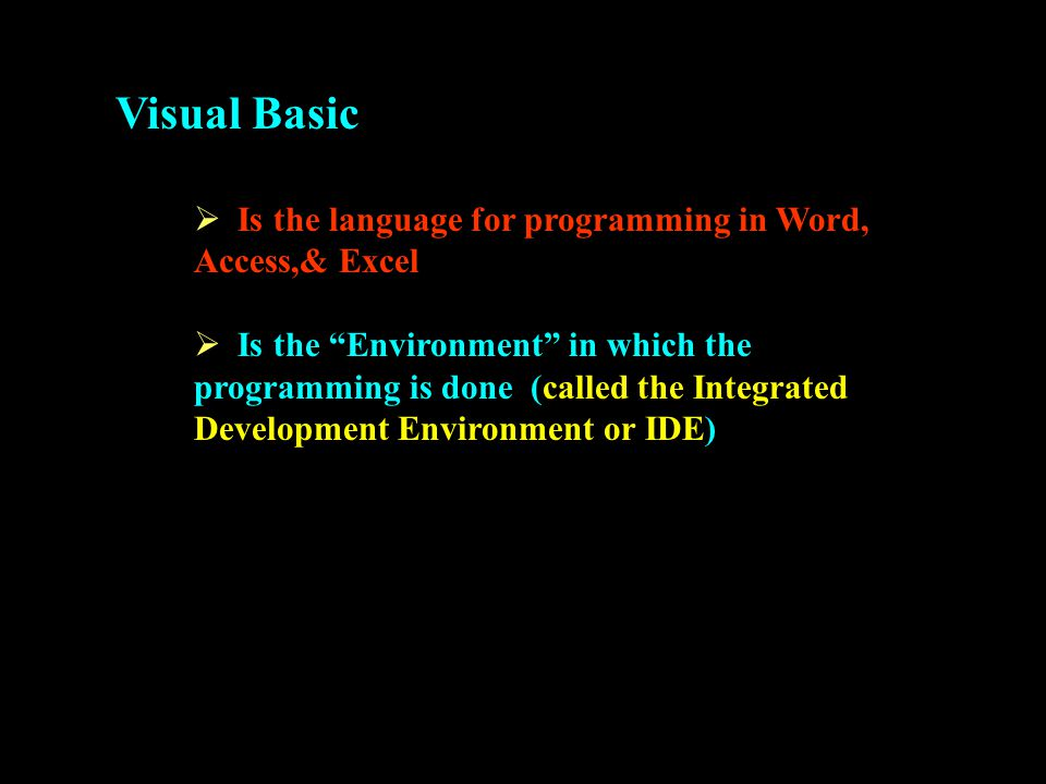 Visual Basic  Is the language for programming in Word, Access,& Excel  Is the Environment in which the programming is done (called the Integrated Development Environment or IDE)