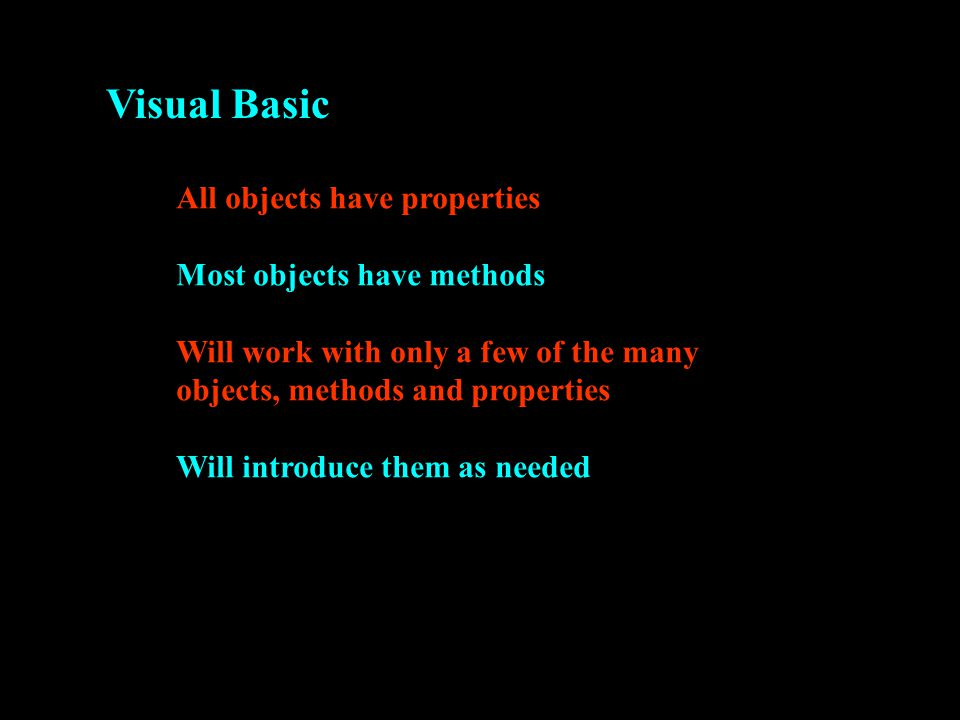 Visual Basic All objects have properties Most objects have methods Will work with only a few of the many objects, methods and properties Will introduce them as needed