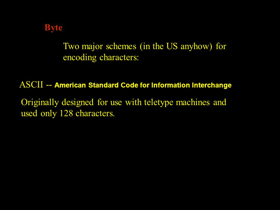 Byte Two major schemes (in the US anyhow) for encoding characters: ASCII -- American Standard Code for Information Interchange Originally designed for use with teletype machines and used only 128 characters.