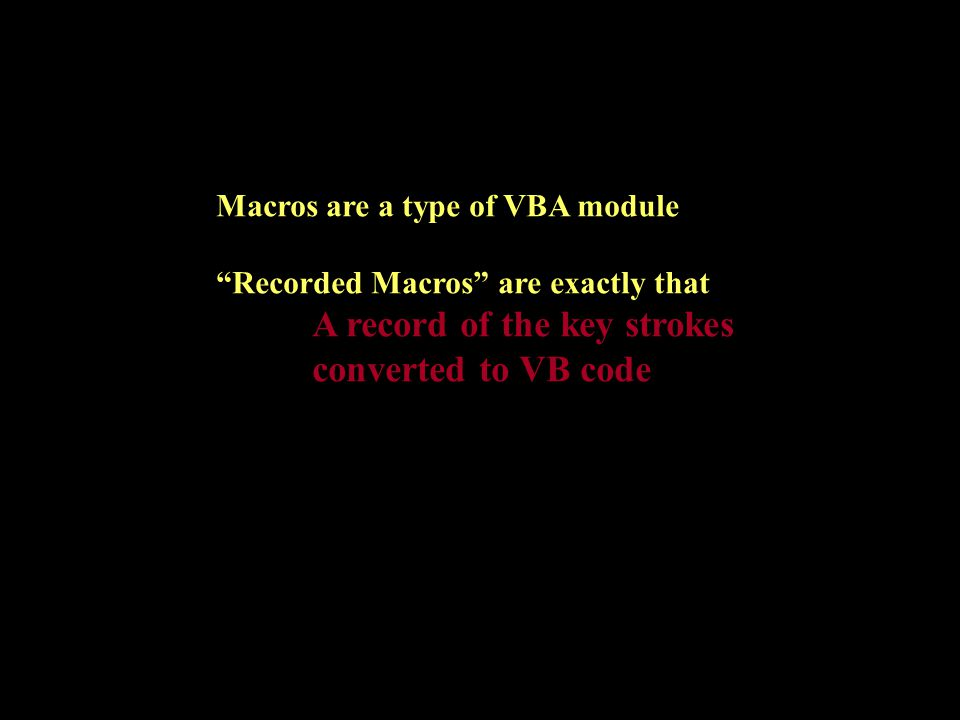 Macros are a type of VBA module Recorded Macros are exactly that A record of the key strokes converted to VB code