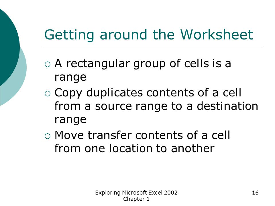 Exploring Microsoft Excel 2002 Chapter 1 16 Getting around the Worksheet  A rectangular group of cells is a range  Copy duplicates contents of a cell from a source range to a destination range  Move transfer contents of a cell from one location to another