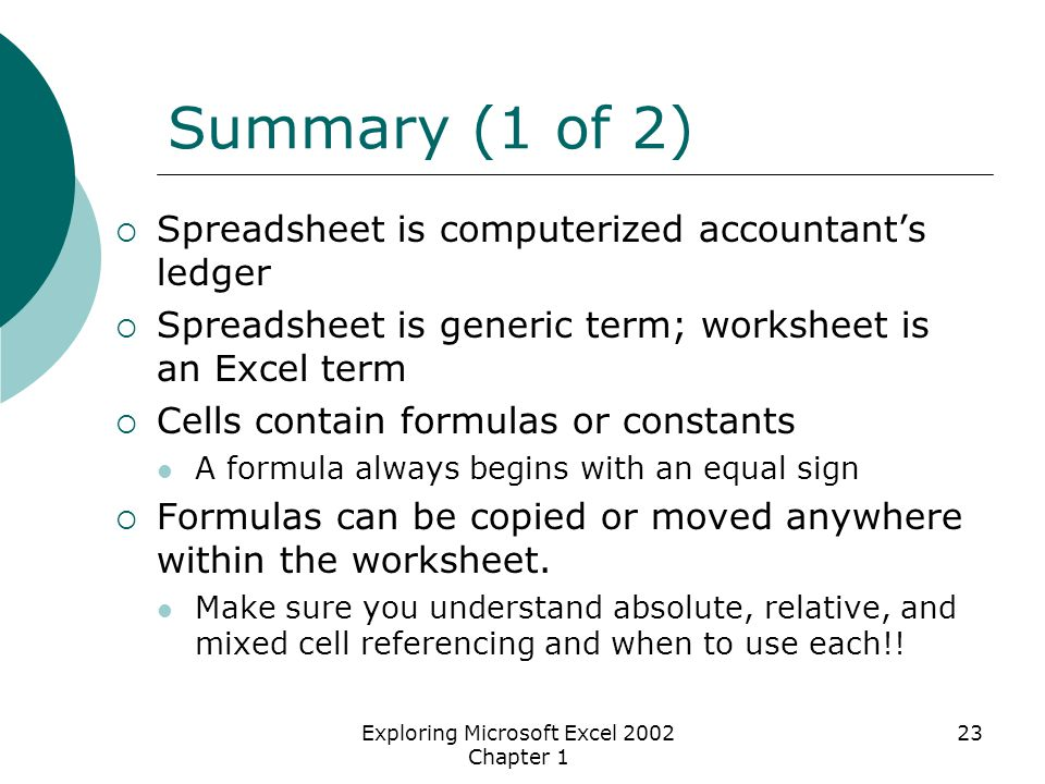 Exploring Microsoft Excel 2002 Chapter 1 23 Summary (1 of 2)  Spreadsheet is computerized accountant's ledger  Spreadsheet is generic term; worksheet is an Excel term  Cells contain formulas or constants A formula always begins with an equal sign  Formulas can be copied or moved anywhere within the worksheet.