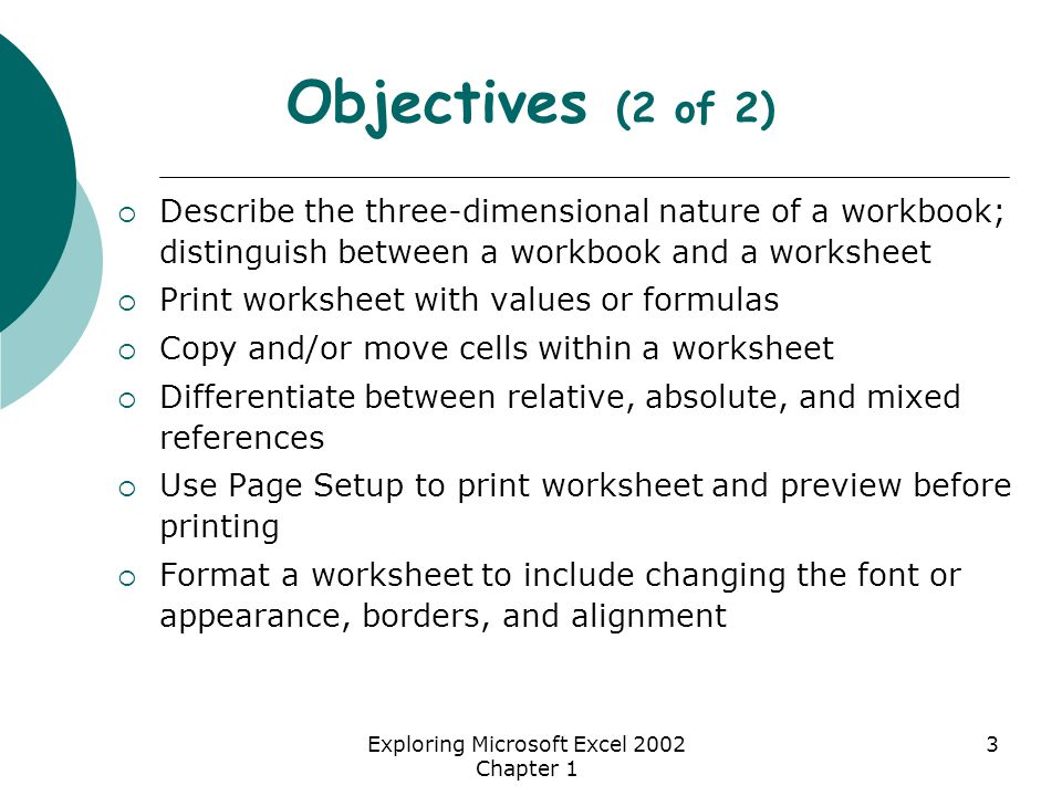Exploring Microsoft Excel 2002 Chapter 1 3 Objectives (2 of 2)  Describe the three-dimensional nature of a workbook; distinguish between a workbook and a worksheet  Print worksheet with values or formulas  Copy and/or move cells within a worksheet  Differentiate between relative, absolute, and mixed references  Use Page Setup to print worksheet and preview before printing  Format a worksheet to include changing the font or appearance, borders, and alignment