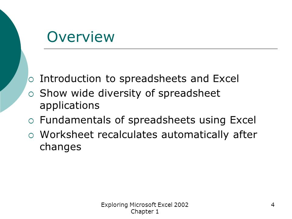 Exploring Microsoft Excel 2002 Chapter 1 4 Overview  Introduction to spreadsheets and Excel  Show wide diversity of spreadsheet applications  Fundamentals of spreadsheets using Excel  Worksheet recalculates automatically after changes