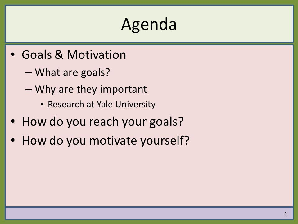 Agenda Goals & Motivation – What are goals? – Why are they important Research at Yale University How do you reach your goals? How do you motivate your