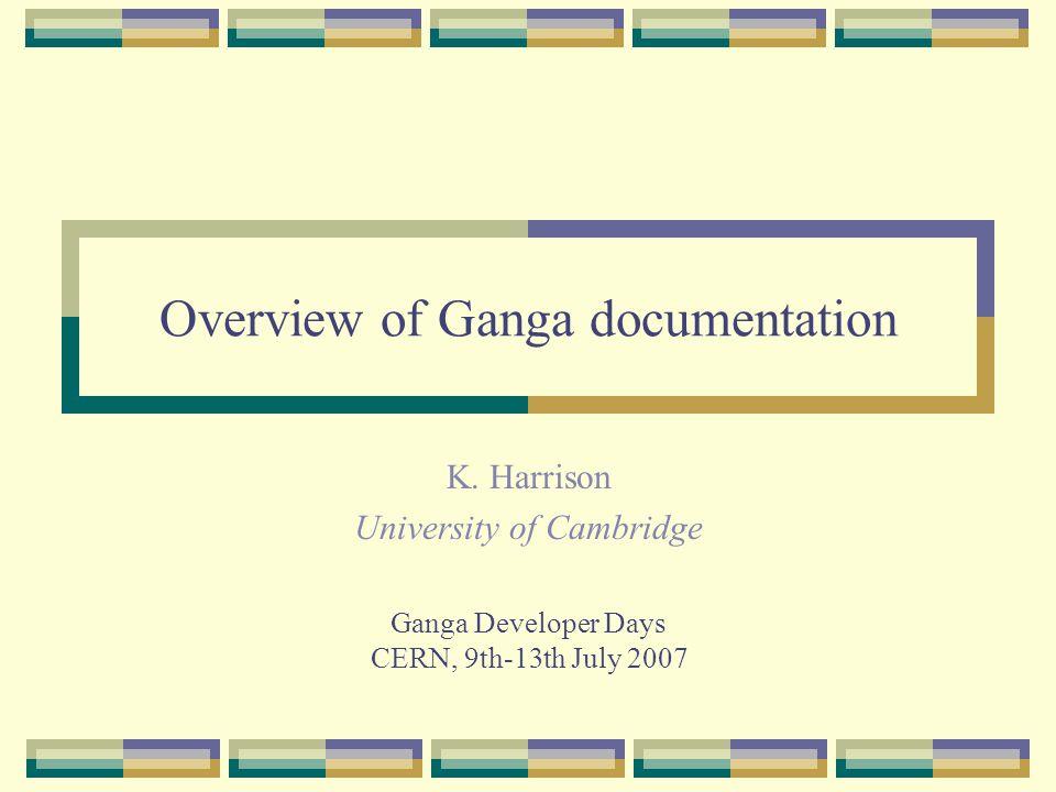 Overview of Ganga documentation K. Harrison University of Cambridge Ganga Developer Days CERN, 9th-13th July 2007