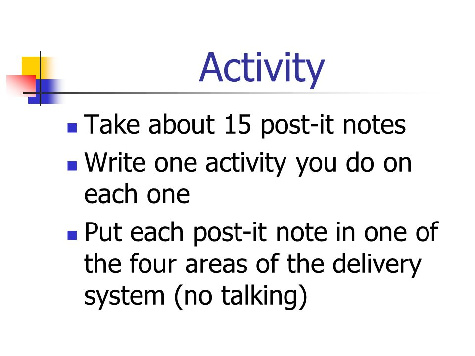 Activity Take about 15 post-it notes Write one activity you do on each one Put each post-it note in one of the four areas of the delivery system (no talking)