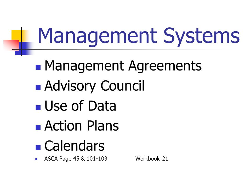 Management Systems Management Agreements Advisory Council Use of Data Action Plans Calendars ASCA Page 45 & 101-103Workbook 21