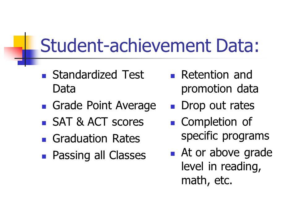 Student-achievement Data: Standardized Test Data Grade Point Average SAT & ACT scores Graduation Rates Passing all Classes Retention and promotion dat
