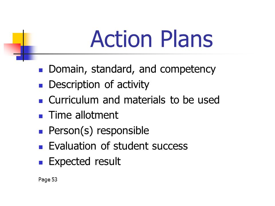 Action Plans Domain, standard, and competency Description of activity Curriculum and materials to be used Time allotment Person(s) responsible Evaluation of student success Expected result Page 53