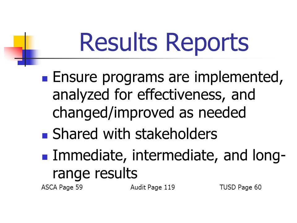 Results Reports Ensure programs are implemented, analyzed for effectiveness, and changed/improved as needed Shared with stakeholders Immediate, interm