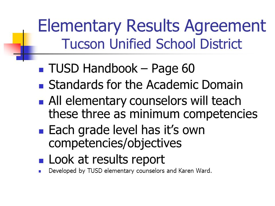 Elementary Results Agreement Tucson Unified School District TUSD Handbook – Page 60 Standards for the Academic Domain All elementary counselors will teach these three as minimum competencies Each grade level has it's own competencies/objectives Look at results report Developed by TUSD elementary counselors and Karen Ward.