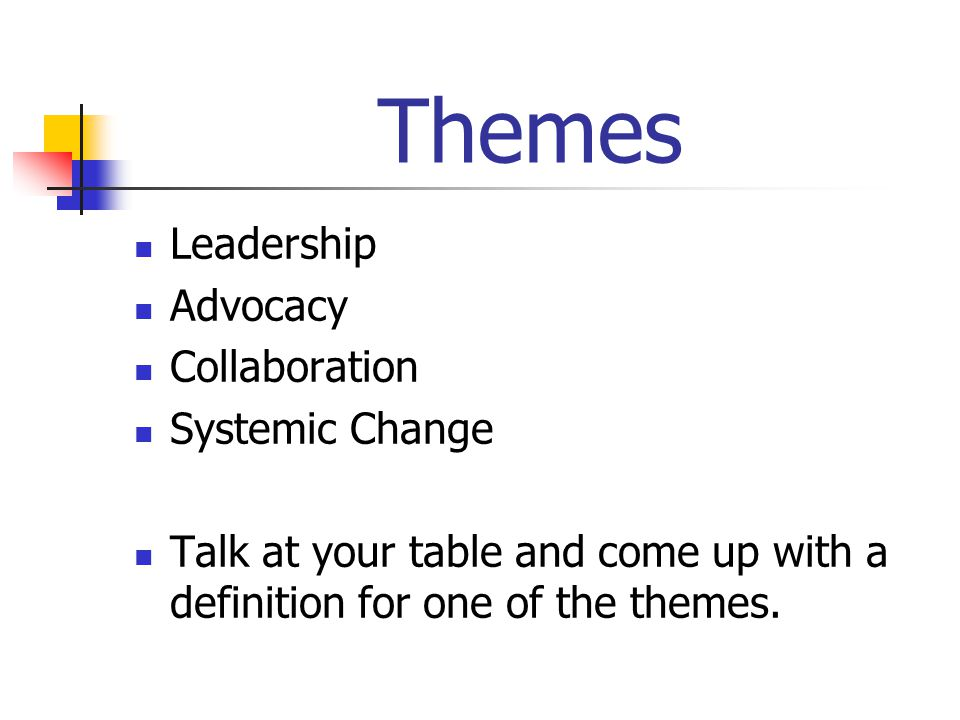Themes Leadership Advocacy Collaboration Systemic Change Talk at your table and come up with a definition for one of the themes.