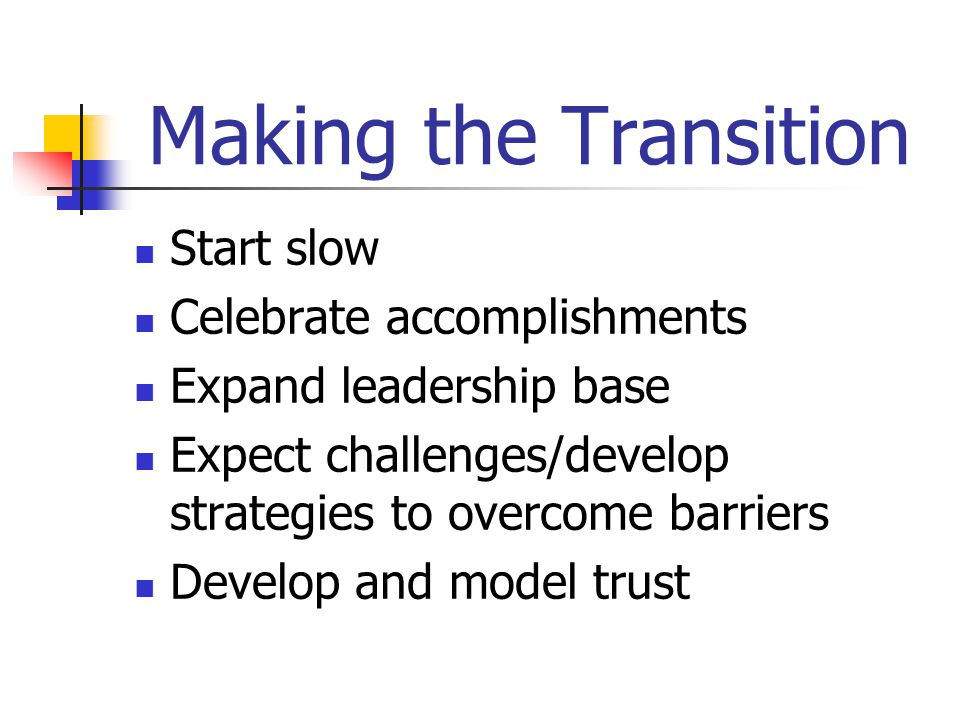 Making the Transition Start slow Celebrate accomplishments Expand leadership base Expect challenges/develop strategies to overcome barriers Develop and model trust