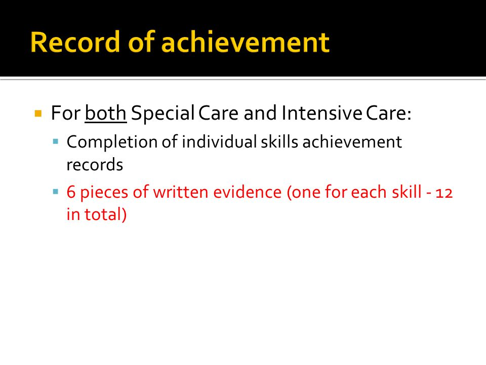  For both Special Care and Intensive Care:  Completion of individual skills achievement records  6 pieces of written evidence (one for each skill -