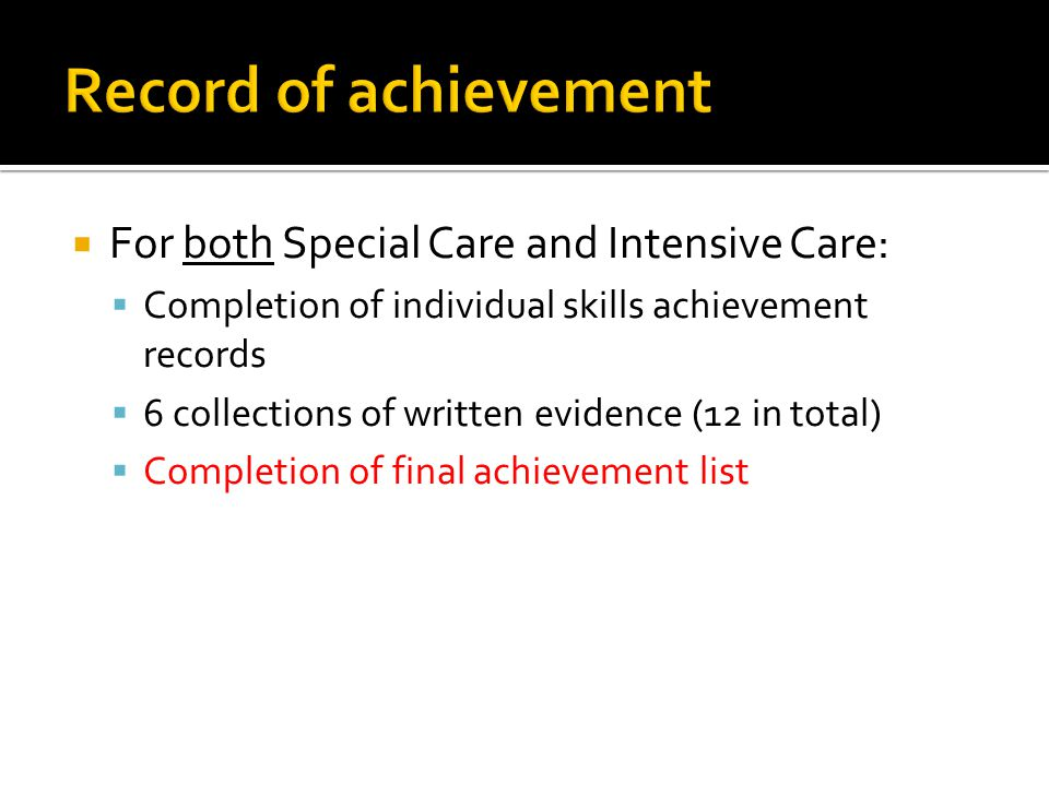  For both Special Care and Intensive Care:  Completion of individual skills achievement records  6 collections of written evidence (12 in total) 