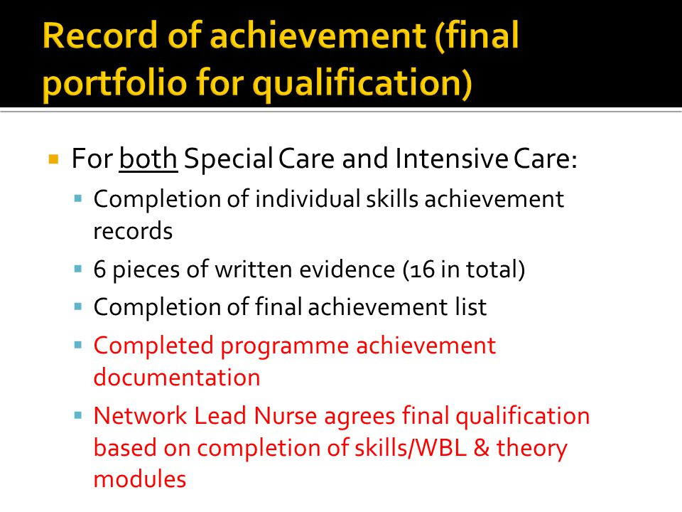  For both Special Care and Intensive Care:  Completion of individual skills achievement records  6 pieces of written evidence (16 in total)  Compl